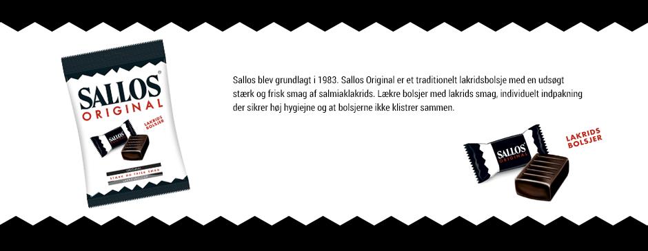 <p>Grundlagt i 1983 og købt af Katjes, Villosa mærkevarer, i 2000 – Katjes har produceret Sallos selv siden 2006. Sallos Original er et traditionelt lakridsbolsjer med en udsøgt smag af salmiaklakrids. Lækre bolsjer med lakrids smag, individuelt indpakket, sikrer høj hygiejne og bolsjerne klistrer ikke sammen. Sallos Original er både stærk og frisk i smagen, og holder samtidig hele vejen. Bolsjerne er indpakket enkelt</p>